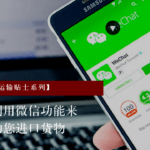 进口小贴士:如何利用微信功能来帮助您进口货物 (进口商必看)