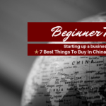 Starting A Business? | 7 Best Things To Buy In China For Business!